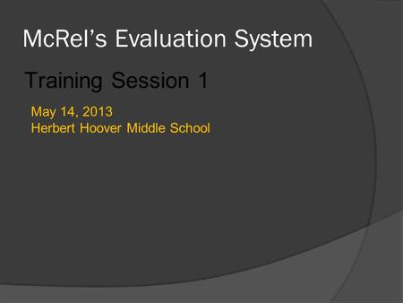 McRel's Evaluation System Training Session 1 May 14, 2013 Herbert Hoover Middle School.