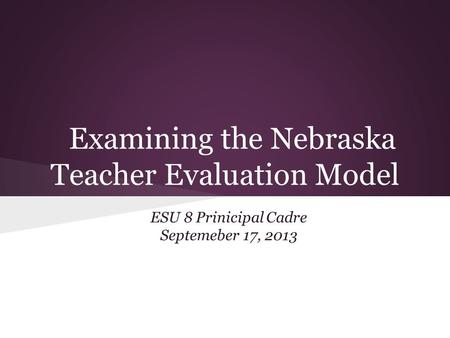Examining the Nebraska Teacher Evaluation Model ESU 8 Prinicipal Cadre Septemeber 17, 2013.