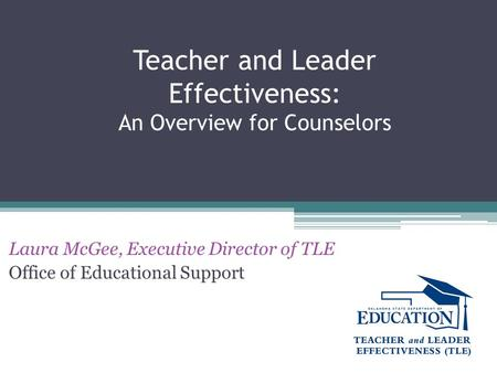 Teacher and Leader Effectiveness: An Overview for Counselors Laura McGee, Executive Director of TLE Office of Educational Support.
