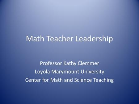 Math Teacher Leadership Professor Kathy Clemmer Loyola Marymount University Center for Math and Science Teaching.