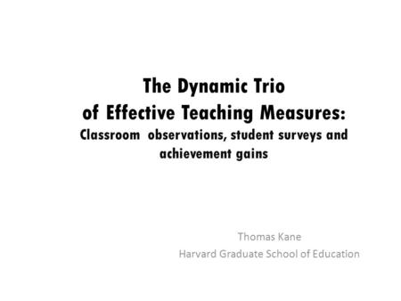 The Dynamic Trio of Effective Teaching Measures: Classroom observations, student surveys and achievement gains Thomas Kane Harvard Graduate School of Education.