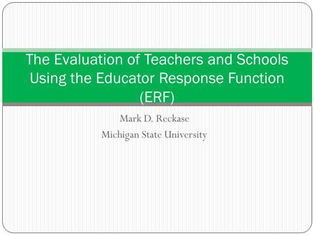Mark D. Reckase Michigan State University The Evaluation of Teachers and Schools Using the Educator Response Function (ERF)