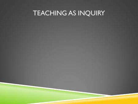 TEACHING AS INQUIRY. WHAT DO YOU UNDERSTAND BY:  Teaching as Inquiry  Inquiry Learning.