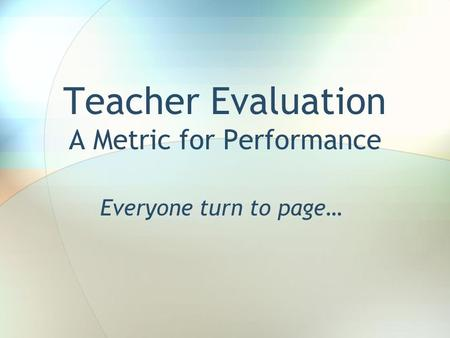 Teacher Evaluation A Metric for Performance Everyone turn to page…