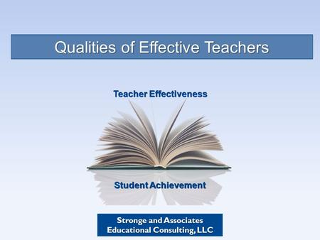 Student Achievement Teacher Effectiveness Qualities of Effective Teachers Stronge and Associates Educational Consulting, LLC.