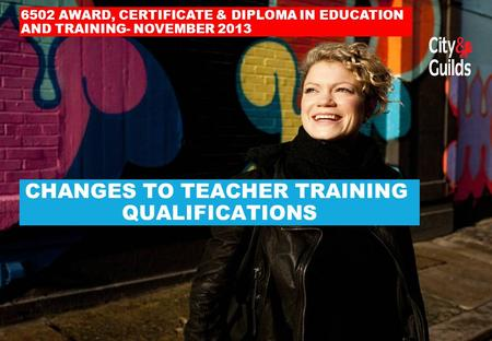 CHANGES TO TEACHER TRAINING QUALIFICATIONS 6502 AWARD, CERTIFICATE & DIPLOMA IN EDUCATION AND TRAINING- NOVEMBER 2013.