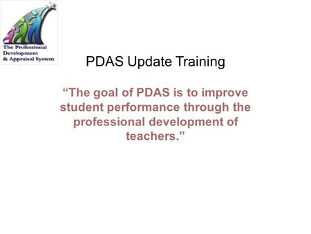 "PDAS Update Training ""The goal of PDAS is to improve student performance through the professional development of teachers."" Review the Slide: Have participants."
