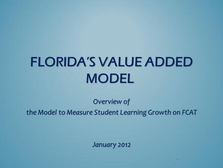 FLORIDA'S VALUE ADDED MODEL FLORIDA'S VALUE ADDED MODEL Overview of the Model to Measure Student Learning Growth on FCAT January 2012 1.