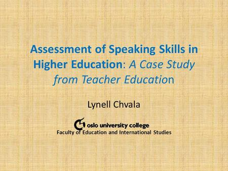 Assessment of Speaking Skills in Higher Education: A Case Study from Teacher Education Lynell Chvala Faculty of Education and International Studies.