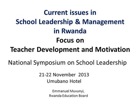 Current issues in School Leadership & Management in Rwanda Focus on Teacher Development and Motivation 21-22 November 2013 Umubano Hotel National Symposium.