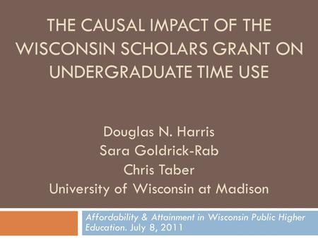 THE CAUSAL IMPACT OF THE WISCONSIN SCHOLARS GRANT ON UNDERGRADUATE TIME USE Douglas N. Harris Sara Goldrick-Rab Chris Taber University of Wisconsin at.