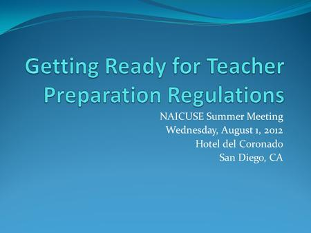 NAICUSE Summer Meeting Wednesday, August 1, 2012 Hotel del Coronado San Diego, CA.