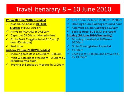 Travel Itenarary 8 – 10 June 2010 1 st day (8 June 2010/ Tuesday) Assemble/Cheak in BEFORE 6.00am at LCCT Airport Arrive to PADANG at 07.50am Depart at.