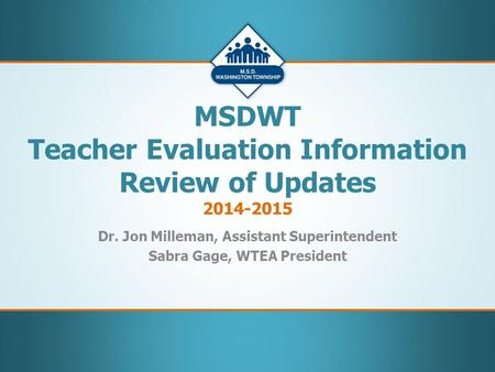 Dr. Jon Milleman, Assistant Superintendent Sabra Gage, WTEA President MSDWT Teacher Evaluation Information Review of Updates 2014-2015.
