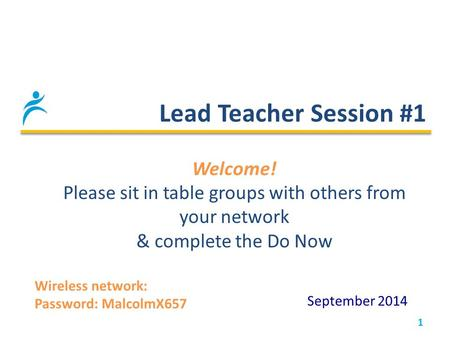 Lead Teacher Session #1 1 September 2014 Welcome! Please sit in table groups with others from your network & complete the Do Now Wireless network: Password: