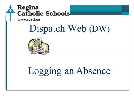 Dispatch Web (DW) Logging an Absence. 1. Logging in Go to https://myaccess.rcsd.cahttps://myaccess.rcsd.ca Or RCSD.ca Staff Quick links SRB web.