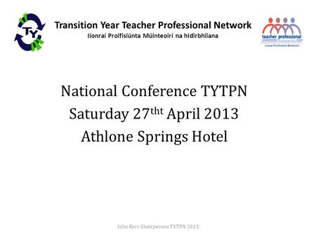 Transition Year Teacher Professional Network Iíonraí Proifisiúnta Múinteoirí na hIdirbhliana National Conference TYTPN Saturday 27 tht April 2013 Athlone.