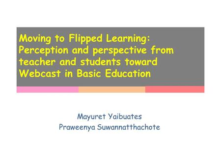 Moving to Flipped Learning: Perception and perspective from teacher and students toward Webcast in Basic Education Mayuret Yaibuates Praweenya Suwannatthachote.