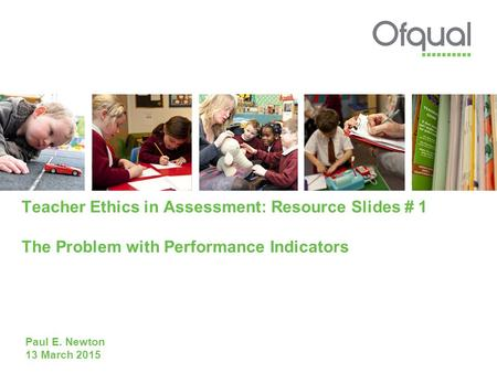 Teacher Ethics in Assessment: Resource Slides # 1 The Problem with Performance Indicators Paul E. Newton 13 March 2015.