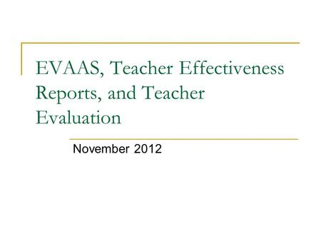 EVAAS, Teacher Effectiveness Reports, and Teacher Evaluation November 2012.