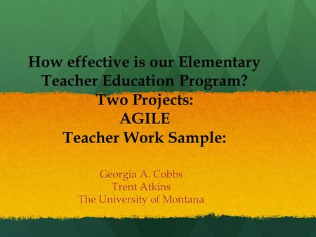 How effective is our Elementary <strong>Teacher</strong> Education Program? Two Projects: AGILE <strong>Teacher</strong> Work Sample: Georgia A. Cobbs Trent Atkins The University of Montana.