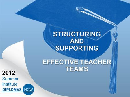 2012 Summer Institute STRUCTURING AND SUPPORTING EFFECTIVE TEACHER TEAMS.