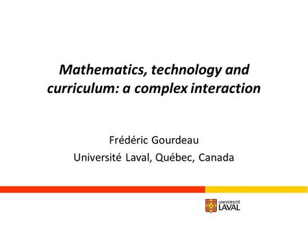 Mathematics, technology and curriculum: a complex interaction Frédéric Gourdeau Université Laval, Québec, Canada.