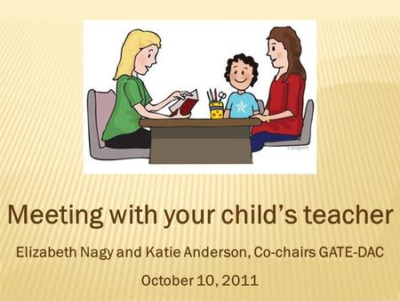 Meeting with your child's teacher Elizabeth Nagy and Katie Anderson, Co-chairs GATE-DAC October 10, 2011.
