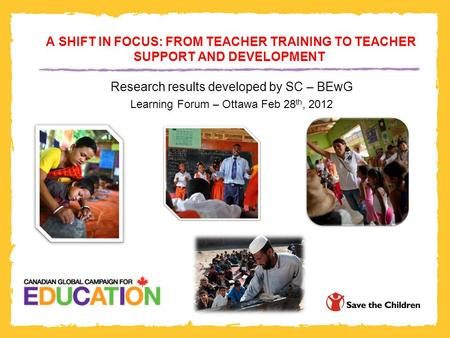 A SHIFT IN FOCUS: FROM TEACHER TRAINING TO TEACHER SUPPORT AND DEVELOPMENT Research results developed by SC – BEwG Learning Forum – Ottawa Feb 28 th, 2012.
