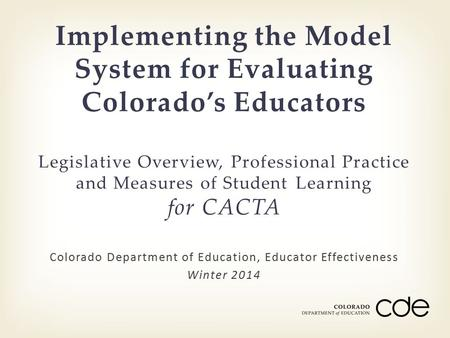Colorado Department of Education, Educator Effectiveness Winter 2014 Implementing the Model System for Evaluating Colorado's Educators Legislative Overview,