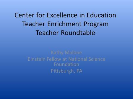 Center for Excellence in Education Teacher Enrichment Program Teacher Roundtable Kathy Malone Einstein Fellow at National Science Foundation Pittsburgh,