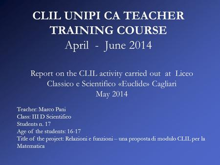 CLIL UNIPI CA TEACHER TRAINING COURSE April - June 2014 Report on the CLIL activity carried out at Liceo Classico e Scientifico «Euclide» Cagliari May.