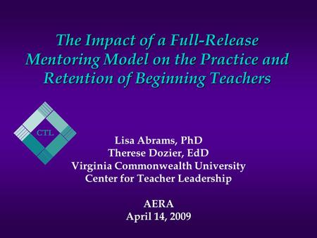 The Impact of a Full-Release Mentoring Model on the Practice and Retention of Beginning Teachers Lisa Abrams, PhD Therese Dozier, EdD Virginia Commonwealth.