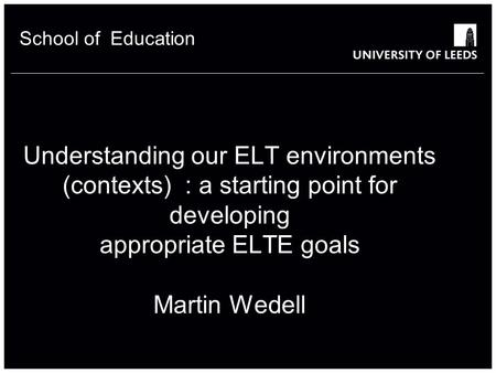 Understanding our ELT environments (contexts) : a starting point for developing appropriate ELTE goals Martin Wedell School of Education 1.