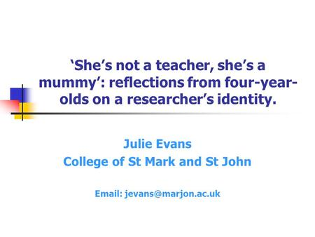 'She's not a teacher, she's a mummy': reflections from four-year- olds on a researcher's identity. Julie Evans College of St Mark and St John