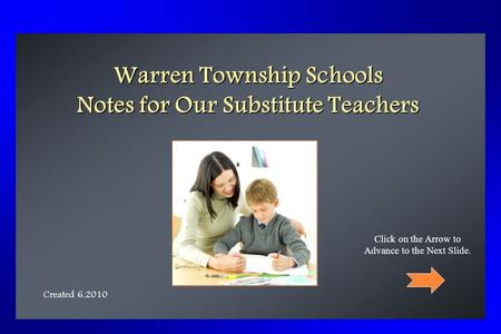 Warren Township Schools Notes for Our Substitute Teachers Created 6.2010 Click on the Arrow to Advance to the Next Slide.