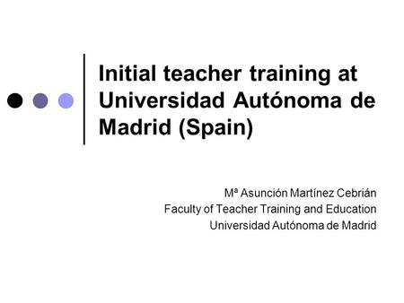Initial teacher training at Universidad Autónoma de Madrid (Spain) Mª Asunción Martínez Cebrián Faculty of Teacher Training and Education Universidad Autónoma.