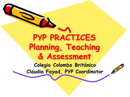 PYP PRACTICES Planning, Teaching & Assessment Colegio Colombo Británico Claudia Fayad, PYP Coordinator.