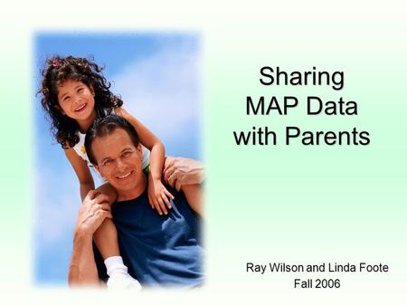 Sharing MAP Data with Parents Ray Wilson and Linda Foote Fall 2006.