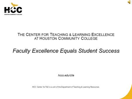 T HE C ENTER FOR T EACHING & L EARNING E XCELLENCE AT H OUSTON C OMMUNITY C OLLEGE Faculty Excellence Equals Student Success hccs.edu/ctle HCC Center for.