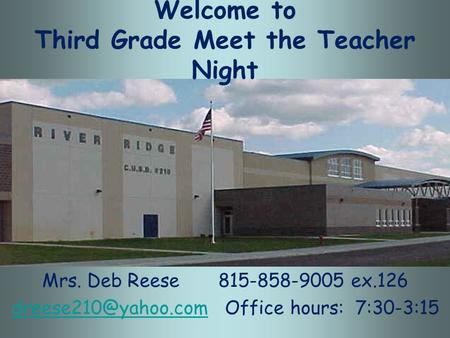 Welcome to Third Grade Meet the Teacher Night Mrs. Deb Reese 815-858-9005 ex.126 Office hours: 7:30-3:15.