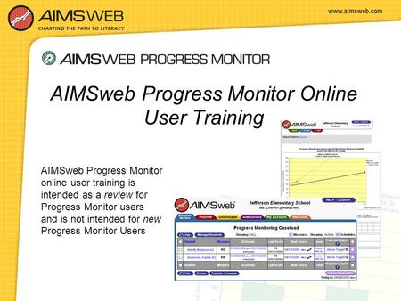 AIMSweb Progress Monitor online user training is intended as a review for Progress Monitor users and is not intended for new Progress Monitor Users AIMSweb.