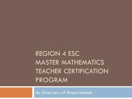 REGION 4 ESC MASTER MATHEMATICS TEACHER CERTIFICATION PROGRAM An Overview of Requirements.