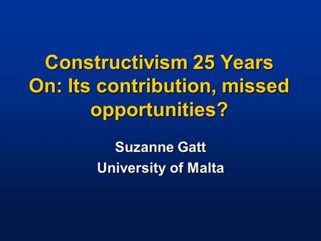 Constructivism 25 Years On: Its contribution, missed opportunities? Suzanne Gatt University of Malta.