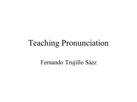 Teaching Pronunciation Fernando Trujillo Sáez. What is Pronunciation? The Production of Significant Sound. –Significant because it is used as part of.