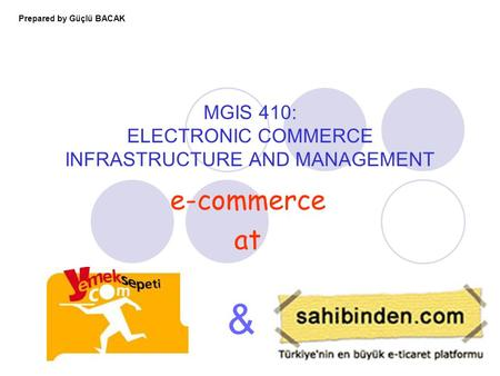 MGIS 410: ELECTRONIC COMMERCE INFRASTRUCTURE AND MANAGEMENT e-commerce at & Prepared by Güçlü BACAK.