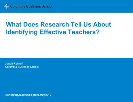 What Does Research Tell Us About Identifying Effective Teachers? Jonah Rockoff Columbia Business School Nonprofit Leadership Forum, May 2010.