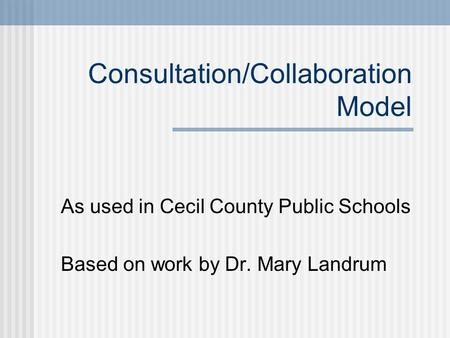 Consultation/Collaboration Model As used in Cecil County Public Schools Based on work by Dr. Mary Landrum.