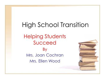 High School Transition Helping Students Succeed By Mrs. Joan Cochran Mrs. Ellen Wood.