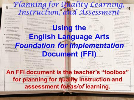 "Using the English Language Arts Foundation for Implementation Document (FFI) An FFI document is the teacher's ""toolbox"" for planning for quality instruction."